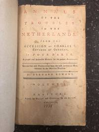 ANNALS OF THE TROUBLES IN THE NETHERLANDS. FROM THE ACCESSION OF CHARLES V. EMPEROR OF GERMANY. IN FOUR PARTS. A PROPER AND SEASONABLE MIRROR FOR THE PRESENT AMERICANS. [VOLUME ONE ONLY]