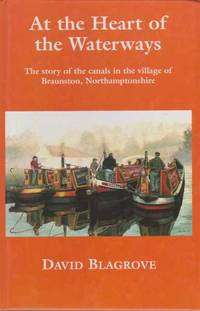 At The Heart of the Waterways - The Story of the Canals in the Village of Braunston, Northhamptonshire