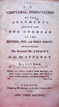 A Scriptural Confutation of the Arguments Against the One Godhead of the Father, Son, and Holy Ghost, Produced by the Reverend Mr. Lindsey In his late Apology.