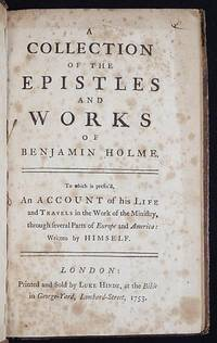 image of A Collection of the Epistles and Works of Benjamin Holme; To which is prefix'd, An Account of his Life and Travels in the Work of the Ministry, through several Parts of Europe and America: written by himself