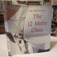 The 12 Metre Class: The History of the International 12 Metre Class from the First International Rule to the America's