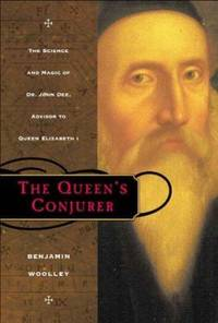 The Queen's Conjurer : The Science and Magic of Dr. John Dee, Adviser to Queen Eliabeth 1