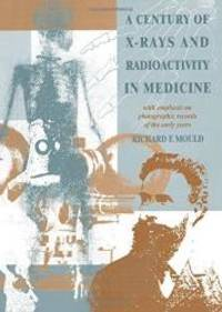 A Century of X-Rays and Radioactivity in Medicine: With Emphasis on Photographic Records of the Early Years by R.F Mould - 1993-08-04
