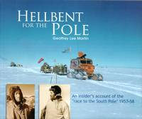 Hellbent for the Pole : An Insider's Account of the 'Race to the South Pole' 1957-58. Geoffrey Lee Martin