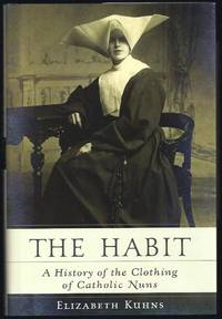 The Habit: A History of the Clothing of Catholic Nuns by  Elizabeth Kuhns - First Thus 1st Printing - 2003 - from Granada Bookstore  (Member IOBA) and Biblio.com