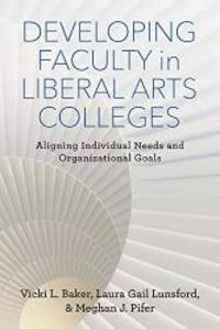 Developing Faculty in Liberal Arts Colleges: Aligning Individual Needs and Organizational Goals...
