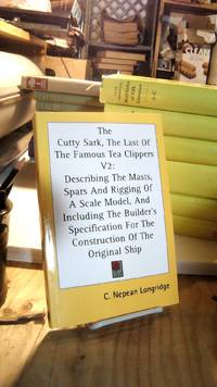 The Cutty Sark  The Last Of The Famous Tea Clippers V2: Describing The Masts  Spars And Rigging Of A Scale Model  And Including The Builder's Specification For The Construction Of The Original Ship