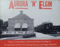 image of Aurora 'n' Elgin:  Being a Compendium of Word and Picture Recalling the  Everyday Operations of the Chicago Aurora and Elgin Railroad