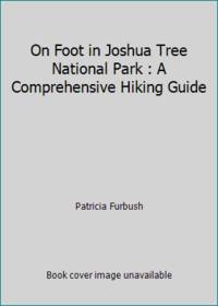 On Foot in Joshua Tree National Park : A Comprehensive Hiking Guide