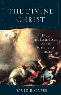 The Divine Christ: Paul, the Lord Jesus, and the Scriptures of Israel (Acadia Studies in Bible...