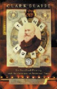 Time Lord : Sir Sandford Fleming and the Creation of Standard Time