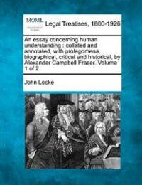 An essay concerning human understanding: collated and annotated, with prolegomena, biographical, critical and historical, by Alexander Campbell Fraser. Volume 1 of 2 by John Locke - 2010-12-23