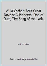 image of Willa Cather: Four Great Novels: O Pioneers, One of Ours, The Song of the Lark,
