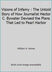 image of Visions of Infamy : The Untold Story of How Journalist Hector C. Bywater Devised the Plans That Led to Pearl Harbor