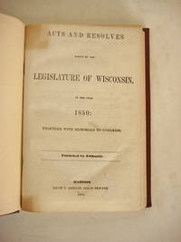 ACTS AND RESOLVES PASSED BY THE LEGISLATURE OF WISCONSIN, IN THE YEAR 1850: Together with Memorials to Congress. Published by Authority