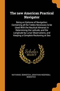 image of The New American Practical Navigator: Being an Epitome of Navigation; Containing All the Tables Necessary to Be Used with the Nautical Almanac in Determining the Latitude, and the Longitude by Lunar Observations, and Keeping a Complete Reckoning at Sea