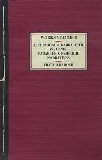 ALCHEMICAL & KABBALISTIC WRITINGS, PARABLES AND SYMBOLIC NARATIVES; Collected Work - Volume I. by  Frater Kadosh - Paperback - First printing - 1999 - from By The Way Books and Biblio.com
