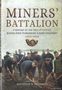 Miners\' Battalion. A History of the 12th (Pioneers) King\'s Own Yorkshire Light Infantry 1914 - 1918