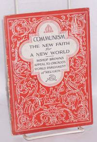 Communism, the new faith for a new world. Bishop Brown's appeal to Chicago's World Parliament of Religion [sub-title from cover]