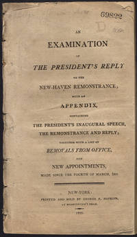 An examination of the President's reply to the New-Haven remonstrance; with an appendix, containing the President's inaugural speech, the remonstrance and reply; together with a list of removals from office, and new appointments, made since the fourth of March, 1801.
