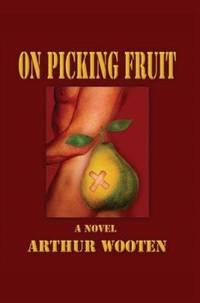 On Picking Fruit : A Novel by Arthur Wooten - 2005