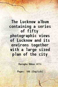 The Lucknow album containing a series of fifty photographic views of Lucknow and its environs...
