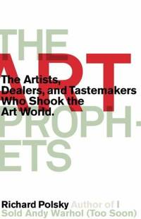 The Art Prophets : The Artists  Dealers  and Tastemakers Who Shook the Art World