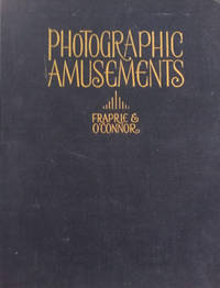 Photographic Amusements:  Including Tricks and Unusual or Novel Effects  Obtainable with the Camera