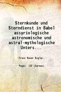 Sternkunde und Sterndienst in Babel assyriologische astronomische und astral-mythologische...