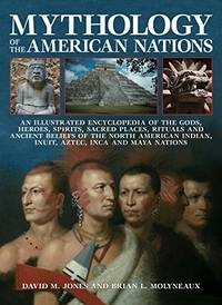 Mythology of the American Nations: An Illustrated Encyclopedia of the Gods, Heroes, Spirits,...