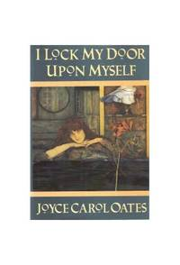 I LOCK MY DOOR UPON MYSELF JC OATES