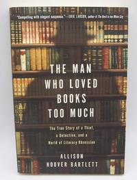 The Man Who Loved Books Too Much: The True Story of a Thief, a Detective and a World of Literary Obsession