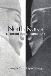 North Korea Through the Looking Glass. [The Power & Poverty of Ideology; The Turning Point Economy; The Military : Pillar of Society; The Foreign Relations of a Hermit Kingdom; etc]