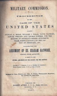 MILITARY COMMISSION. PROCEEDINGS IN THE CASE OF THE UNITED STATES AGAINST DUNCAN G. McRAE, WILLIAM J. TOLAR, DAVID WATKINS, SAMUEL PHILLIPS AND THOMAS POWERS, FOR THE MURDER OF ARCHIBALD BEEBEE AT FAYETTEVILLE, NORTH CAROLINA, ON THE 11th DAY OF FEBRUARY , 1867, TOGETHER WITH THE ARGUMENT OF ED. GRAHAM HAYWOOD, SPECIAL JUDGE ADVOCATE, IN REPLY TO THE SEVERAL ARGUMENTS OF THE COUNSEL FOR THE DEFENCE