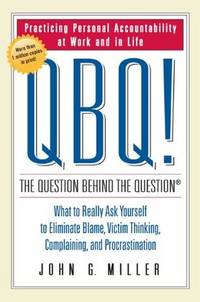 QBQ the Question Behind the Question: Practicing Personal Accountability at Work and in Life