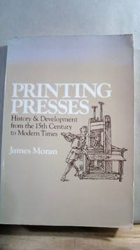 Printing Presses: History and Development from the 15th Century to Modern Times by MORAN, James - 1978