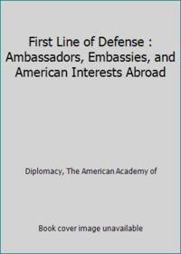 First Line of Defense : Ambassadors, Embassies, and American Interests Abroad