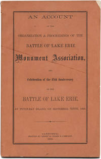 AN ACCOUNT OF THE ORGANIZATION & PROCEEDINGS OF THE BATTLE OF LAKE ERIE MONUMENT ASSOCIATION, AND CELEBRATION OF THE 45th ANNIVERSARY OF THE BATTLE LAKE ERIE, AT PUT-IN-BAY ISLAND, ON SEPTEMBER 10th, 1858