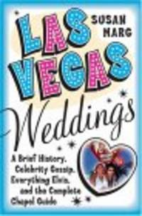 Las Vegas Weddings: A Brief History, Celebrity Gossip, Everything Elvis, and the Complete Chapel...