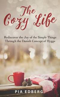The Cozy Life : Rediscover the Joy of the Simple Things Through the Danish Concept of Hygge