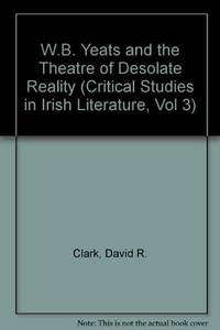 W.B. Yeats and the Theatre of Desolate Reality (Critical Studies in Irish Literature)