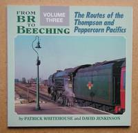 From BR to Beeching. Volume Three: The Routes of the Thompson and Peppercorn Pacifics.