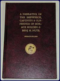 A NARRATIVE OF THE SHIPWRECK, CAPTIVITY & SUFFERINGS OF HORACE HOLDEN & BENJ. H....