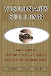 Visionary Selling: How to Get to Top Executives and How to Sell Them When You're There