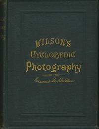 WILSON'S CYCLOPAEDIC PHOTOGRAPHY:; A COMPLETE HAND-BOOK OF THE TERMS, PROCESSES, FORMULAE AND APPLIANCES AVAILABLE IN PHOTOGRAPHY, ARRANGED IN CYCLOPAEDIC FORM FOR READY REFERENCE