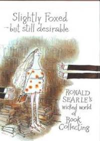 image of Slightly Foxed - Still Desirable: Ronald Searle's Wicked World of Book Collecting