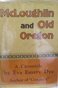 McLoughlin and Old Oregon:  A Chronicle by Eva Emery Dye