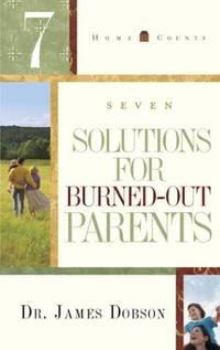 7 Solutions for Burned Out Parents Home Counts Dobson  James