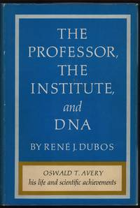 The Professor, the Institute, and DNA: Oswald T. Avery, His Life and Scientific Achievements