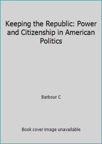 Keeping the Republic : Power and Citizenship in American Politics
